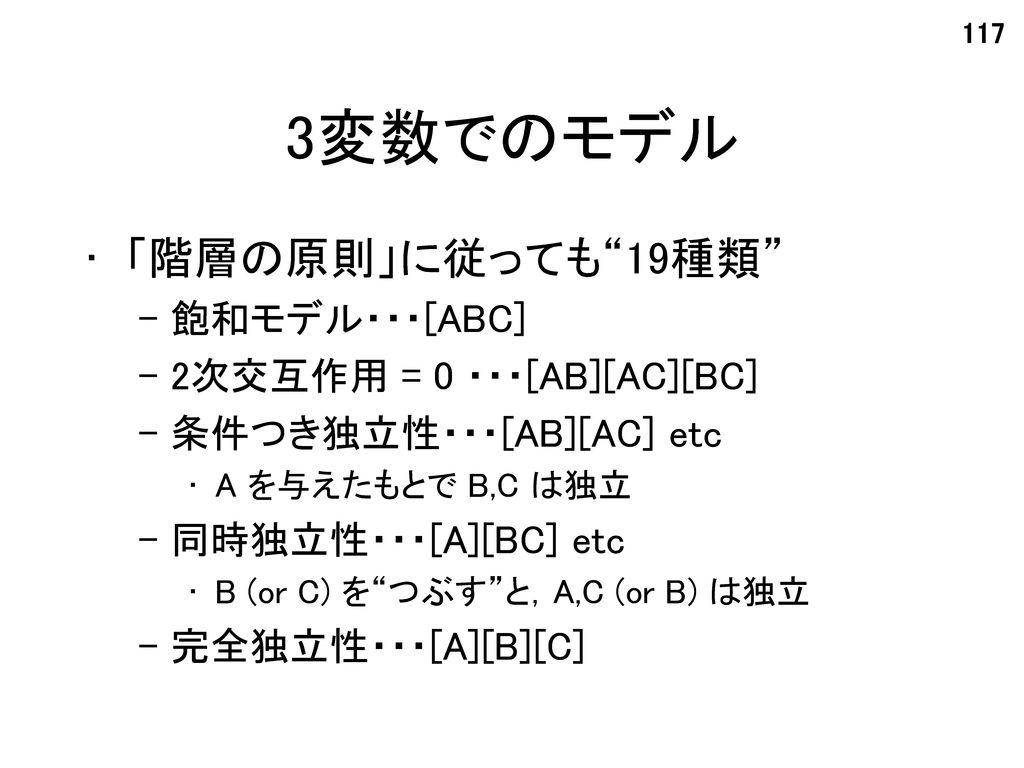 3変数でのモデル 「階層の原則」に従っても 19種類 飽和モデル・・・[ABC] 2次交互作用 = 0 ・・・[AB][AC][BC]